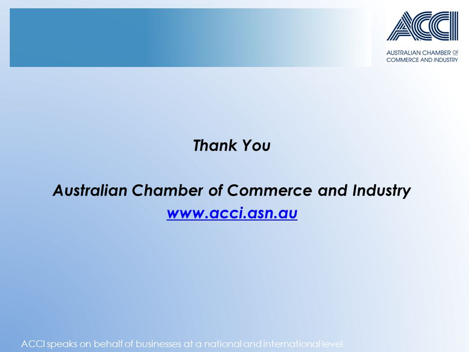 ACCI speaks on behalf of businesses at a national and international level Thank You Australian Chamber of Commerce and Industry www.acci.asn.au