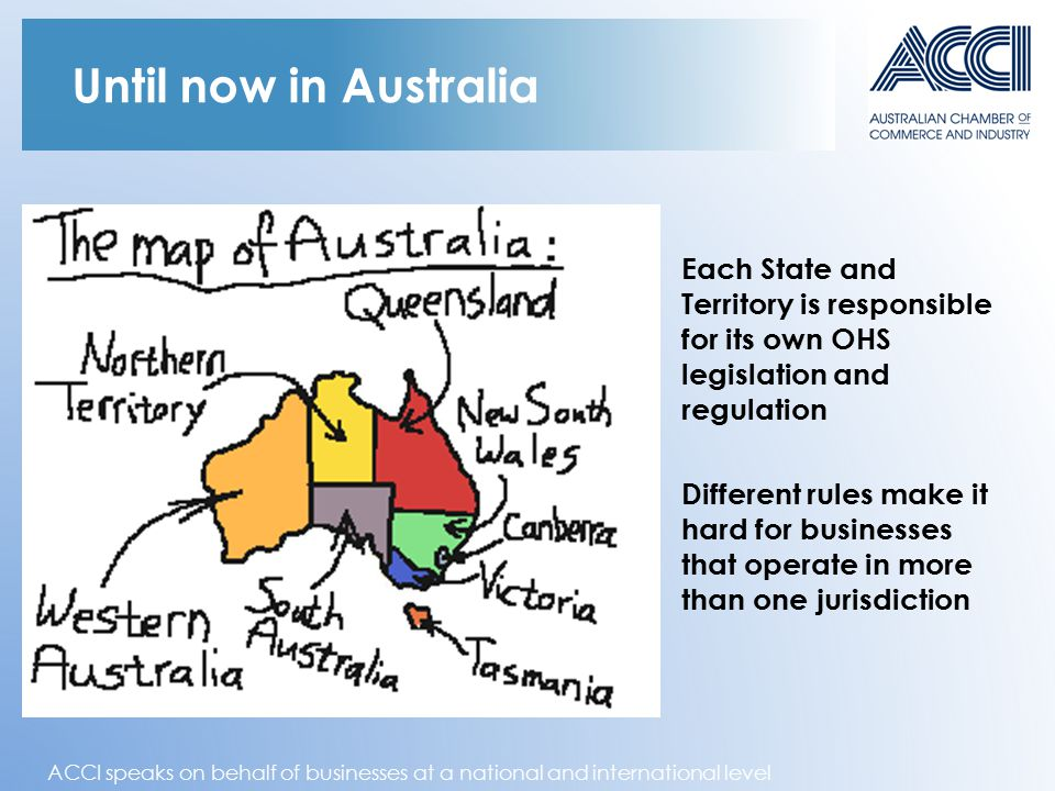 ACCI speaks on behalf of businesses at a national and international level Until now in Australia Each State and Territory is responsible for its own OHS legislation and regulation Different rules make it hard for businesses that operate in more than one jurisdiction ACT