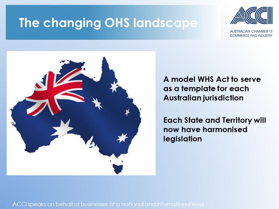 ACCI speaks on behalf of businesses at a national and international level The changing OHS landscape A model WHS Act to serve as a template for each A