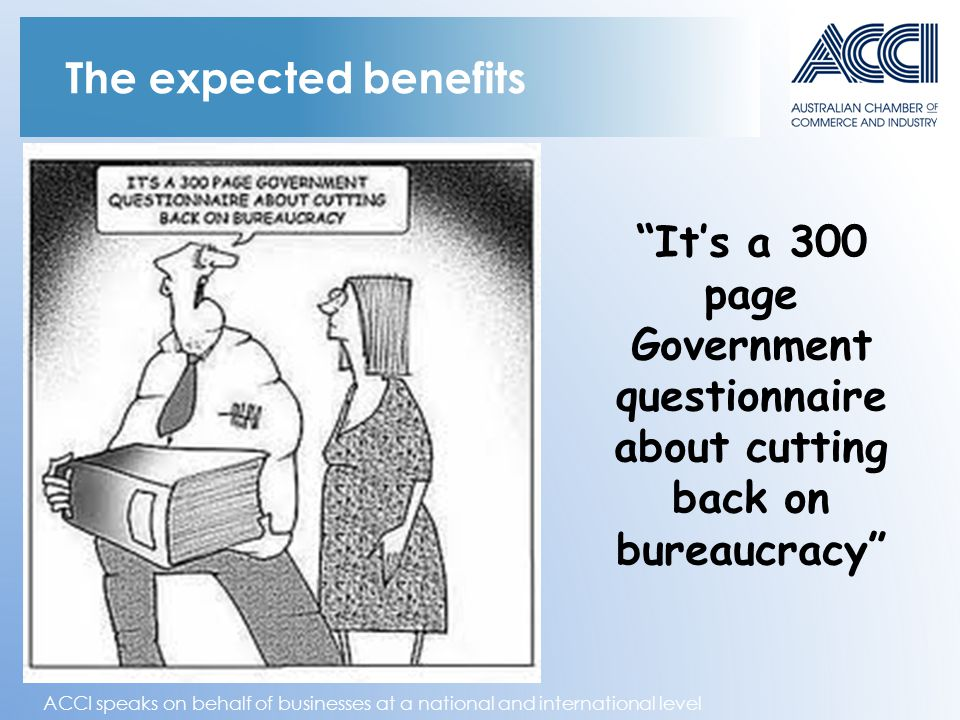 ACCI speaks on behalf of businesses at a national and international level The expected benefits It's a 300 page Government questionnaire about cutting back on bureaucracy