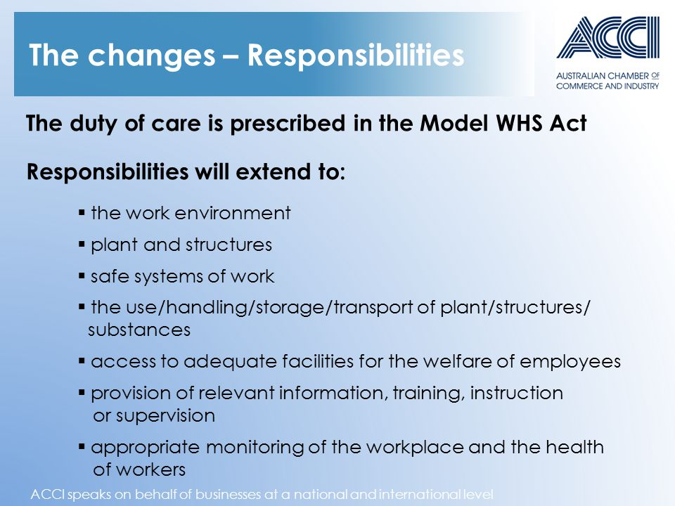 ACCI speaks on behalf of businesses at a national and international level The changes – Responsibilities The duty of care is prescribed in the Model WHS Act Responsibilities will extend to:  the work environment  plant and structures  safe systems of work  the use/handling/storage/transport of plant/structures/ substances  access to adequate facilities for the welfare of employees  provision of relevant information, training, instruction or supervision  appropriate monitoring of the workplace and the health of workers