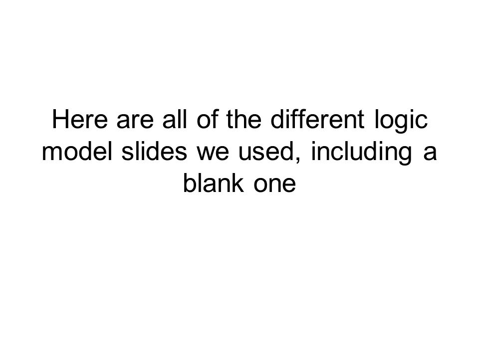 Here are all of the different logic model slides we used, including a blank one