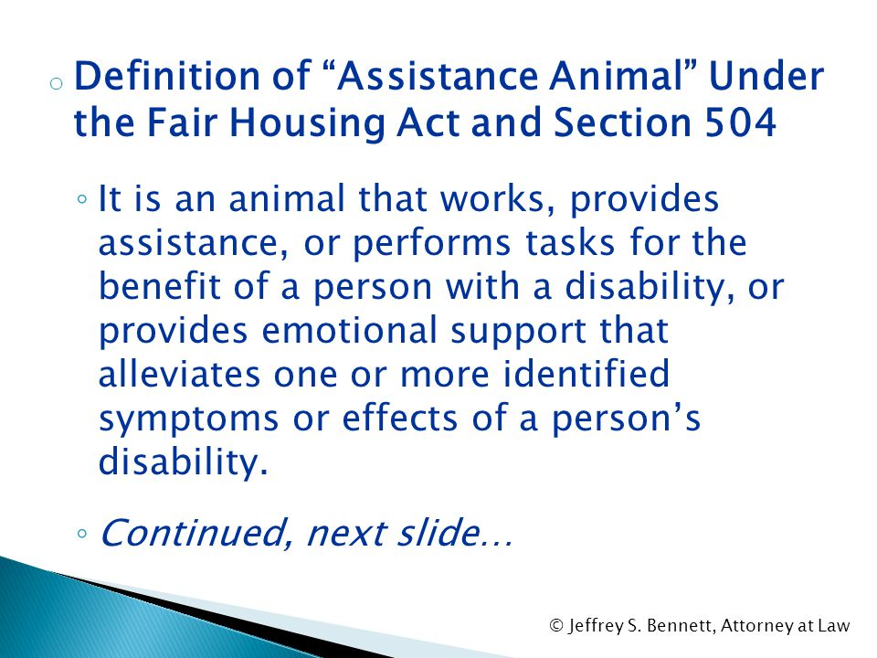 """o Under the Fair Housing Act and Section 504: ◦ Allowed Use: A disabled person must be allowed to use an """"assistance animal"""" in housing that otherwise"""