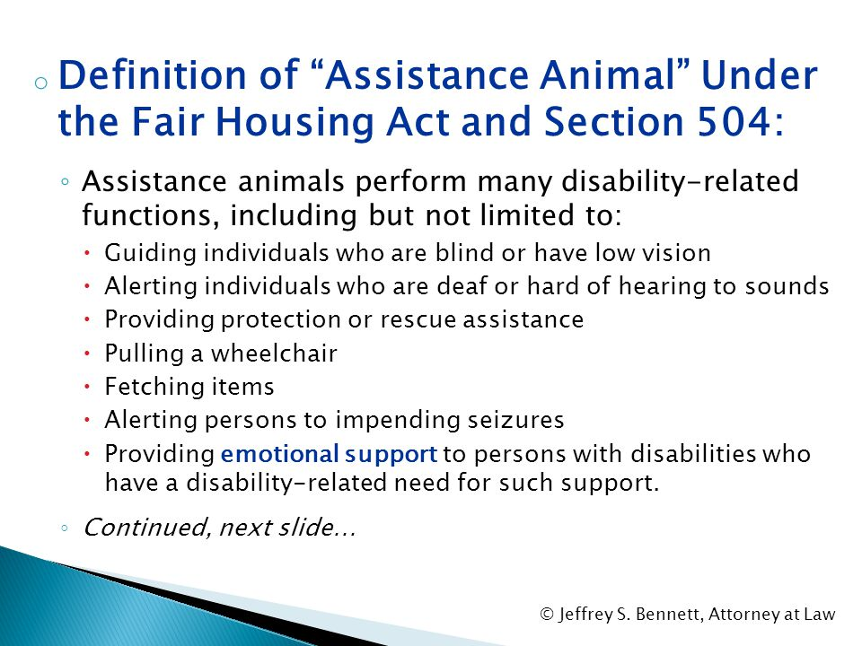 """o Definition of """"Assistance Animal"""" Under the Fair Housing Act and Section 504 ◦ It is an animal that works, provides assistance, or performs tasks fo"""