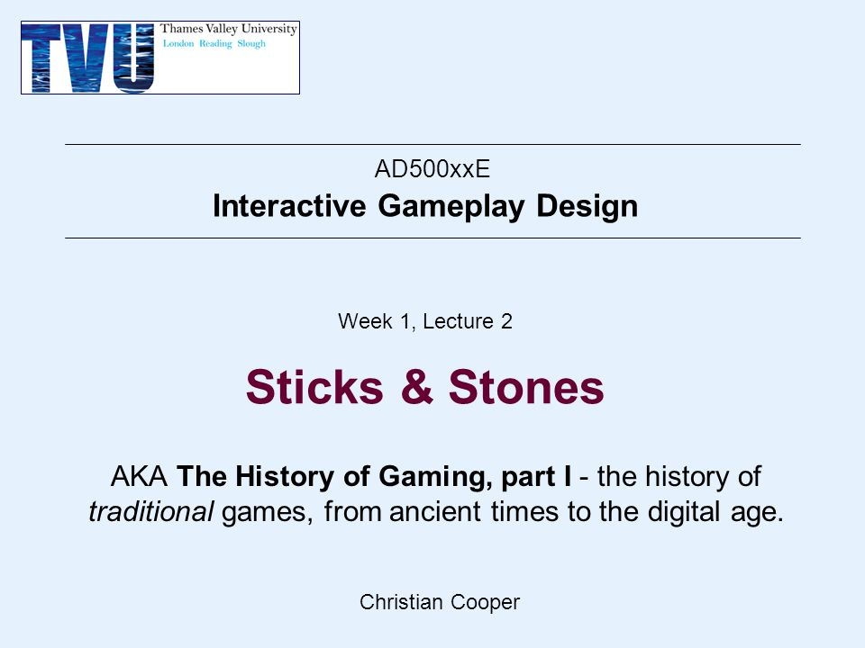 Christian Cooper AD500xxE Interactive Gameplay Design Week 1, Lecture 2 Sticks & Stones AKA The History of Gaming, part I - the history of traditional games, from ancient times to the digital age.