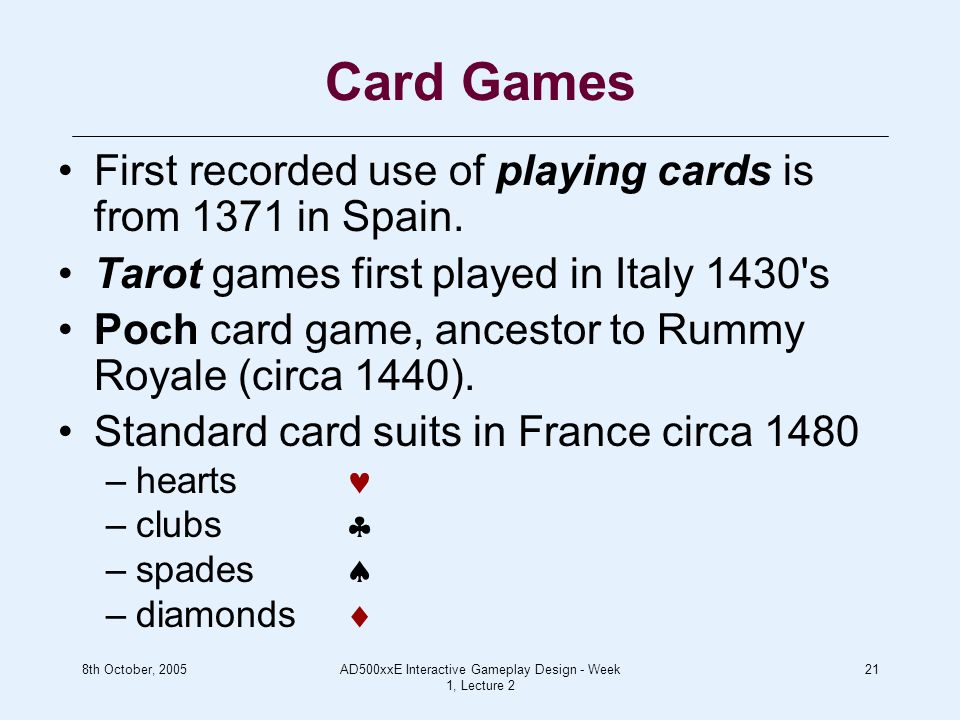 8th October, 2005AD500xxE Interactive Gameplay Design - Week 1, Lecture 2 21 Card Games First recorded use of playing cards is from 1371 in Spain.