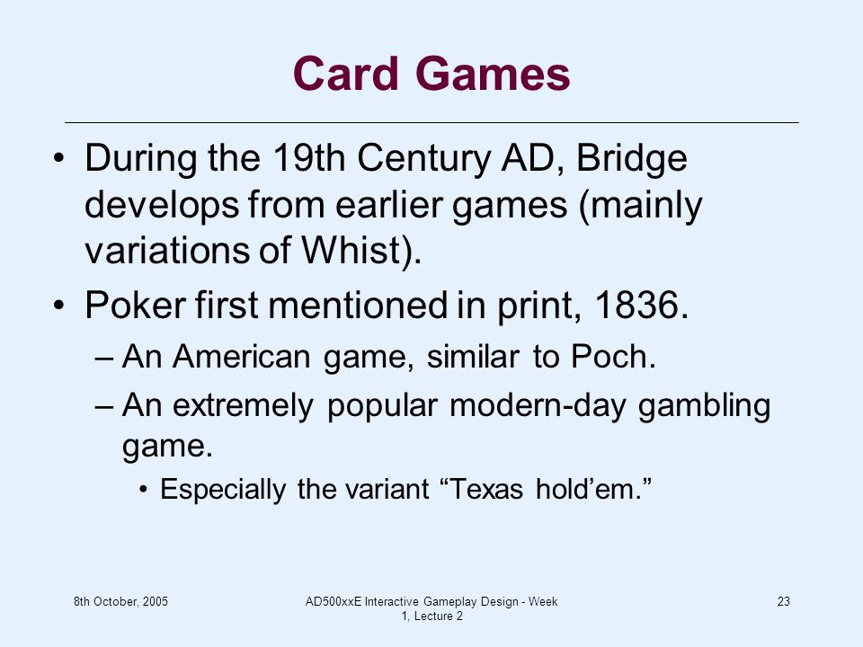 8th October, 2005AD500xxE Interactive Gameplay Design - Week 1, Lecture 2 23 Card Games During the 19th Century AD, Bridge develops from earlier games (mainly variations of Whist).