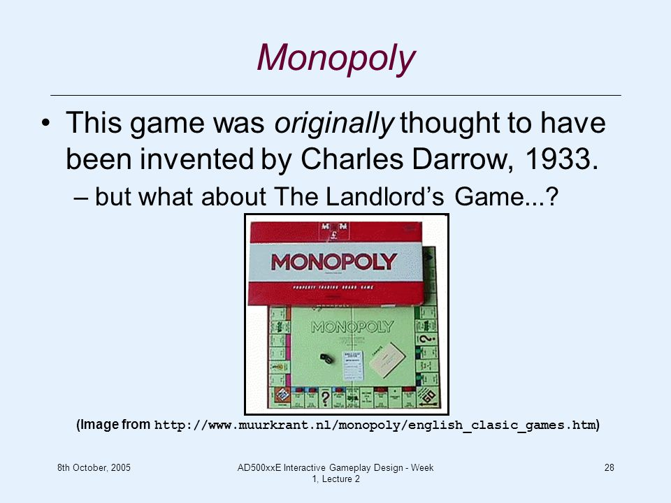 8th October, 2005AD500xxE Interactive Gameplay Design - Week 1, Lecture 2 28 Monopoly This game was originally thought to have been invented by Charles Darrow, 1933.