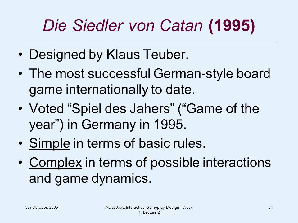 8th October, 2005AD500xxE Interactive Gameplay Design - Week 1, Lecture 2 34 Die Siedler von Catan (1995) Designed by Klaus Teuber.