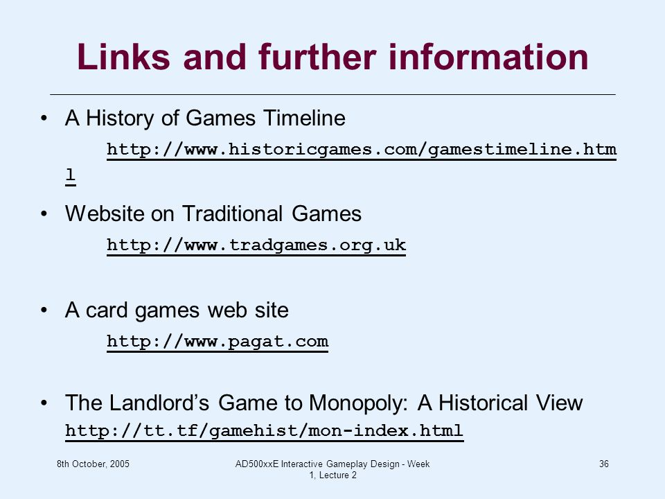 8th October, 2005AD500xxE Interactive Gameplay Design - Week 1, Lecture 2 36 Links and further information A History of Games Timeline http://www.historicgames.com/gamestimeline.htm l Website on Traditional Games http://www.tradgames.org.uk A card games web site http://www.pagat.com The Landlord's Game to Monopoly: A Historical View http://tt.tf/gamehist/mon-index.html
