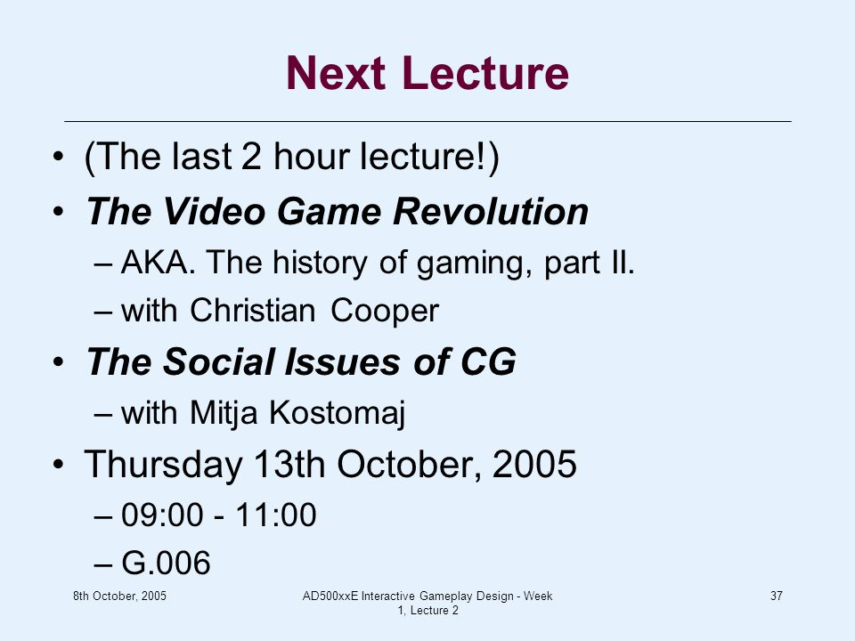 8th October, 2005AD500xxE Interactive Gameplay Design - Week 1, Lecture 2 37 Next Lecture (The last 2 hour lecture!) The Video Game Revolution –AKA.