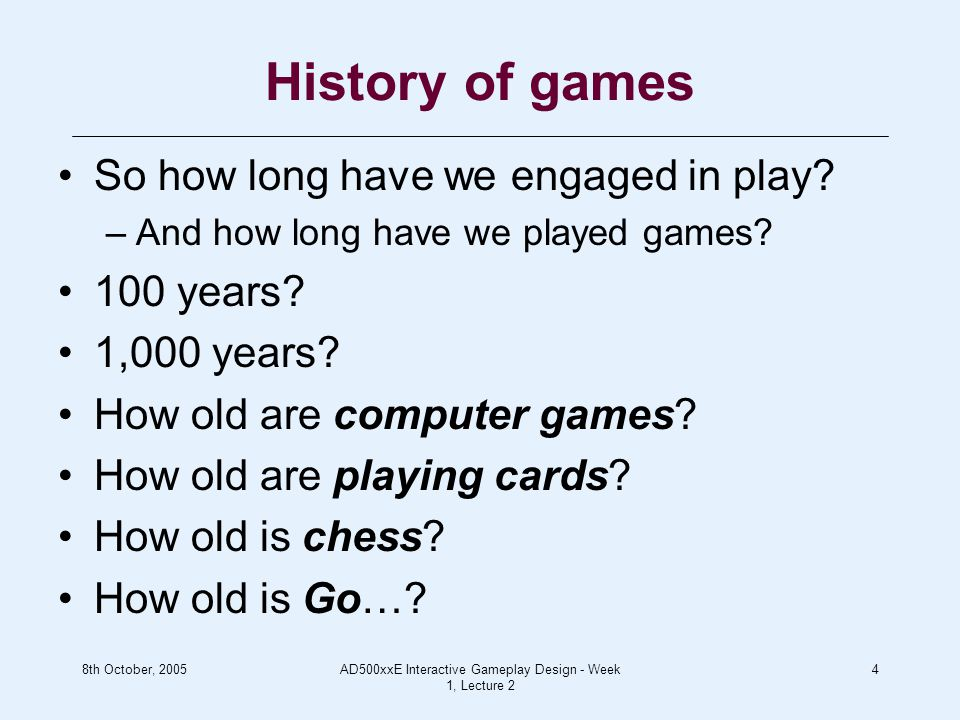 8th October, 2005AD500xxE Interactive Gameplay Design - Week 1, Lecture 2 4 History of games So how long have we engaged in play.