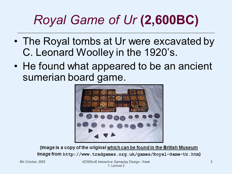 8th October, 2005AD500xxE Interactive Gameplay Design - Week 1, Lecture 2 5 Royal Game of Ur (2,600BC) The Royal tombs at Ur were excavated by C.