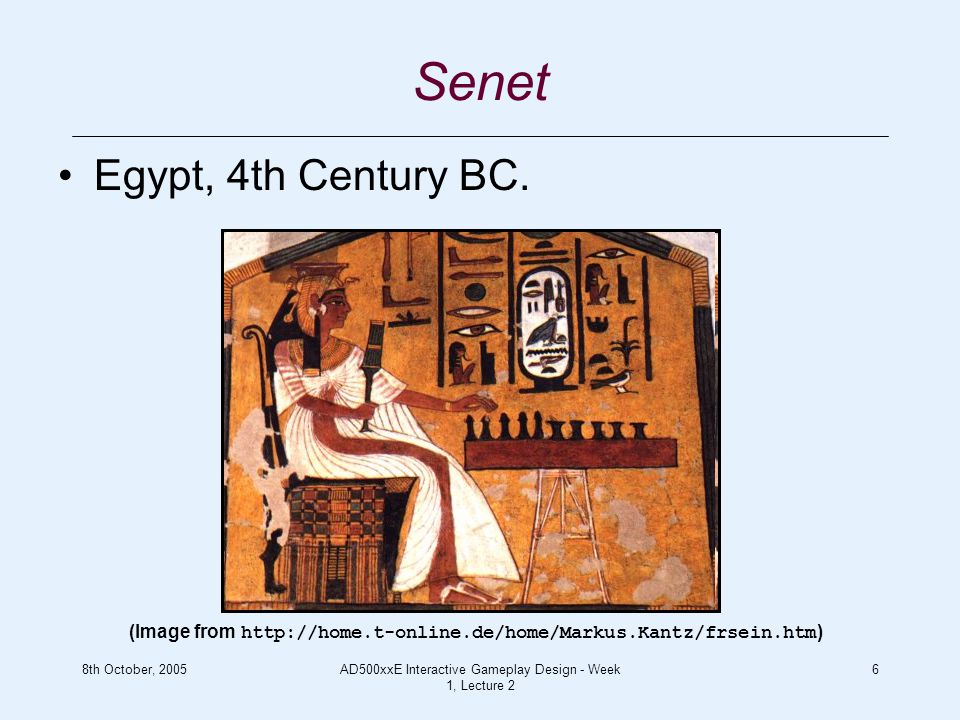 8th October, 2005AD500xxE Interactive Gameplay Design - Week 1, Lecture 2 6 Senet Egypt, 4th Century BC.