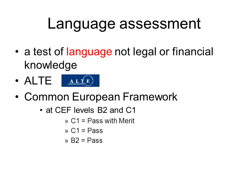 Language assessment a test of language not legal or financial knowledge ALTE Common European Framework at CEF levels B2 and C1 »C1 = Pass with Merit »