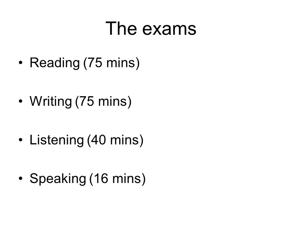 The exams Reading (75 mins) Writing (75 mins) Listening (40 mins) Speaking (16 mins)