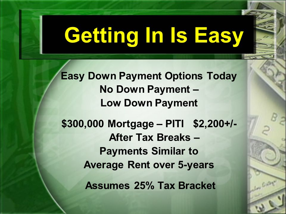 Getting In Is Easy Easy Down Payment Options Today No Down Payment – Low Down Payment $300,000 Mortgage – PITI $2,200+/- After Tax Breaks – Payments Similar to Average Rent over 5-years Assumes 25% Tax Bracket