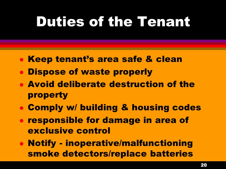 20 Duties of the Tenant l Keep tenant's area safe & clean l Dispose of waste properly l Avoid deliberate destruction of the property l Comply w/ building & housing codes l responsible for damage in area of exclusive control l Notify - inoperative/malfunctioning smoke detectors/replace batteries