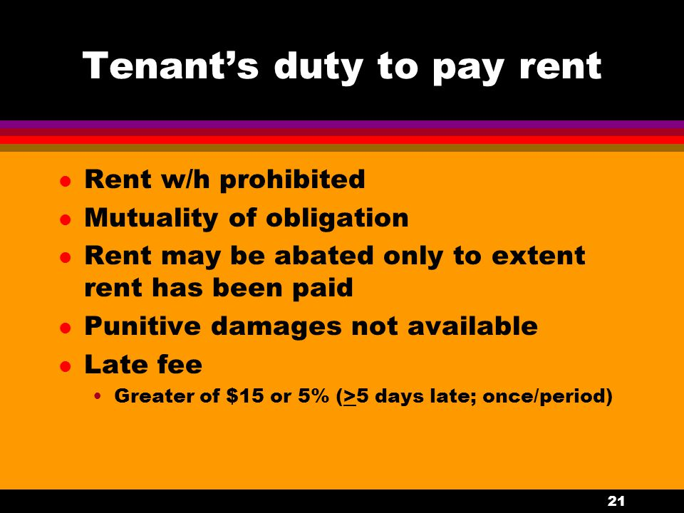 21 Tenant's duty to pay rent l Rent w/h prohibited l Mutuality of obligation l Rent may be abated only to extent rent has been paid l Punitive damages not available l Late fee Greater of $15 or 5% (>5 days late; once/period)