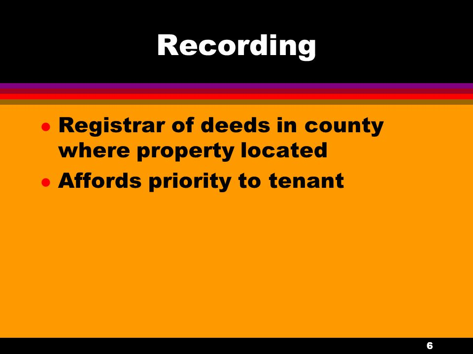 6 Recording l Registrar of deeds in county where property located l Affords priority to tenant