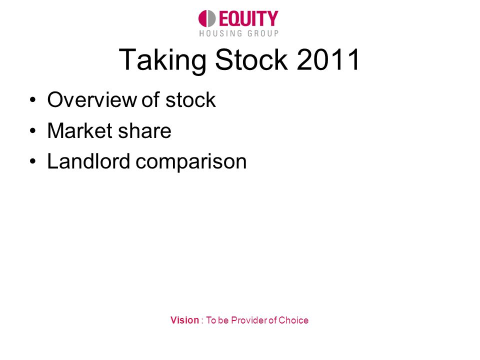 Taking Stock 2011 Overview of stock Market share Landlord comparison Vision : To be Provider of Choice