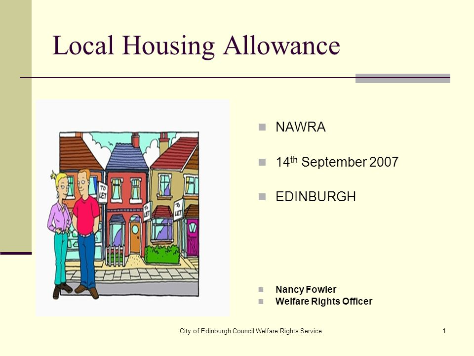 City of Edinburgh Council Welfare Rights Service1 Local Housing Allowance NAWRA 14 th September 2007 EDINBURGH Nancy Fowler Welfare Rights Officer