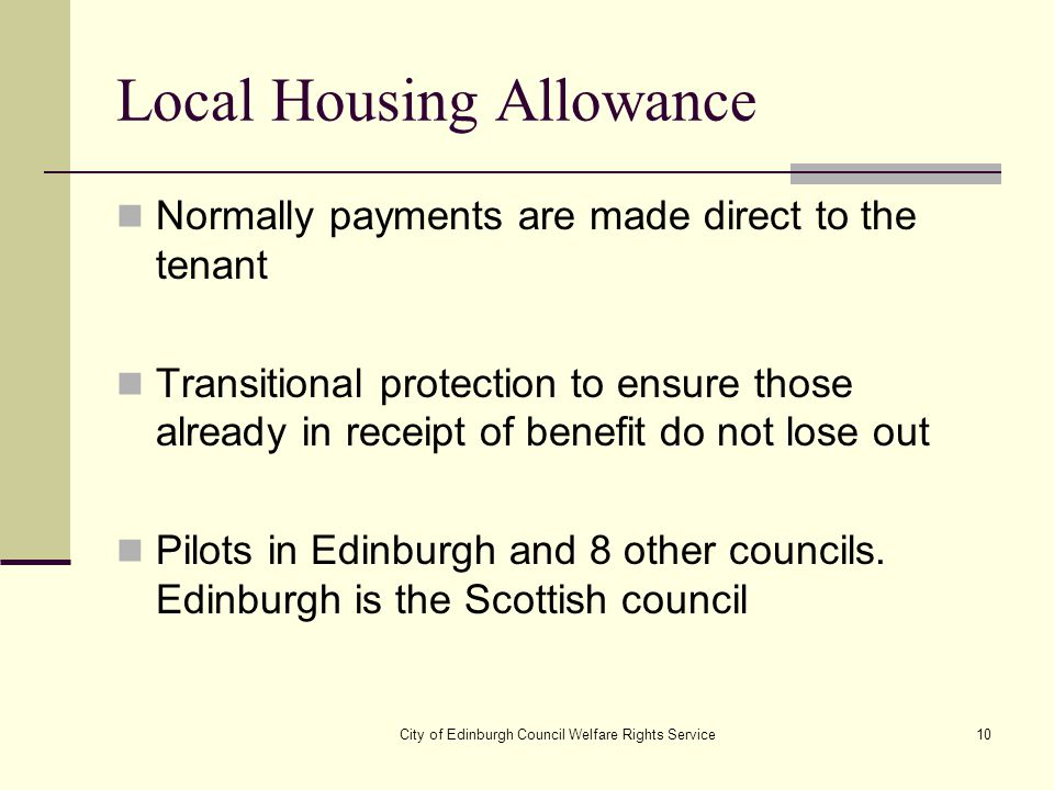 City of Edinburgh Council Welfare Rights Service10 Local Housing Allowance Normally payments are made direct to the tenant Transitional protection to