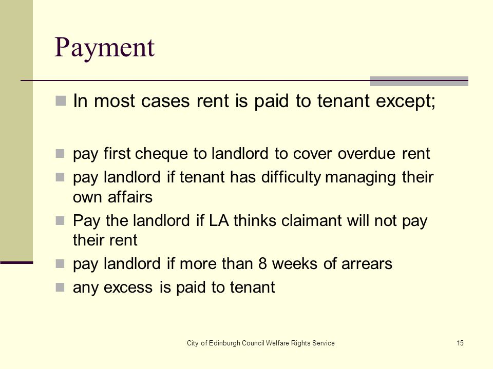 City of Edinburgh Council Welfare Rights Service15 Payment In most cases rent is paid to tenant except; pay first cheque to landlord to cover overdue
