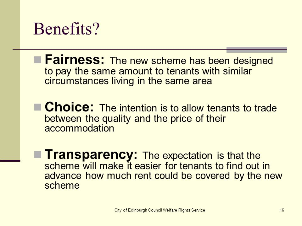 City of Edinburgh Council Welfare Rights Service16 Benefits? Fairness: The new scheme has been designed to pay the same amount to tenants with similar