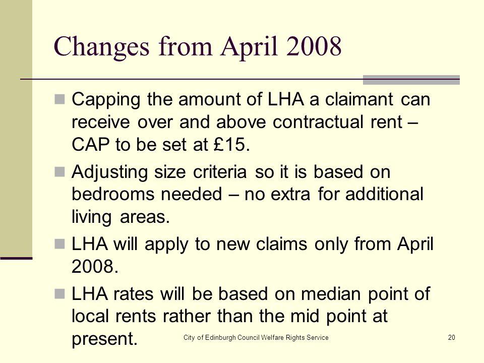 City of Edinburgh Council Welfare Rights Service20 Changes from April 2008 Capping the amount of LHA a claimant can receive over and above contractual