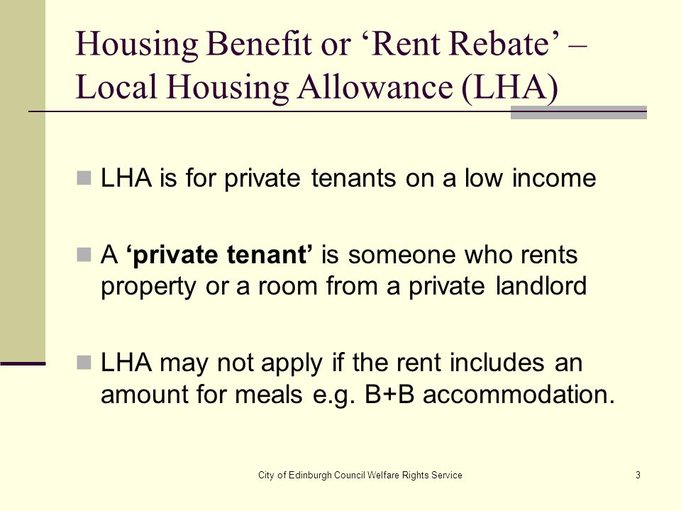 City of Edinburgh Council Welfare Rights Service3 Housing Benefit or 'Rent Rebate' – Local Housing Allowance (LHA) LHA is for private tenants on a low