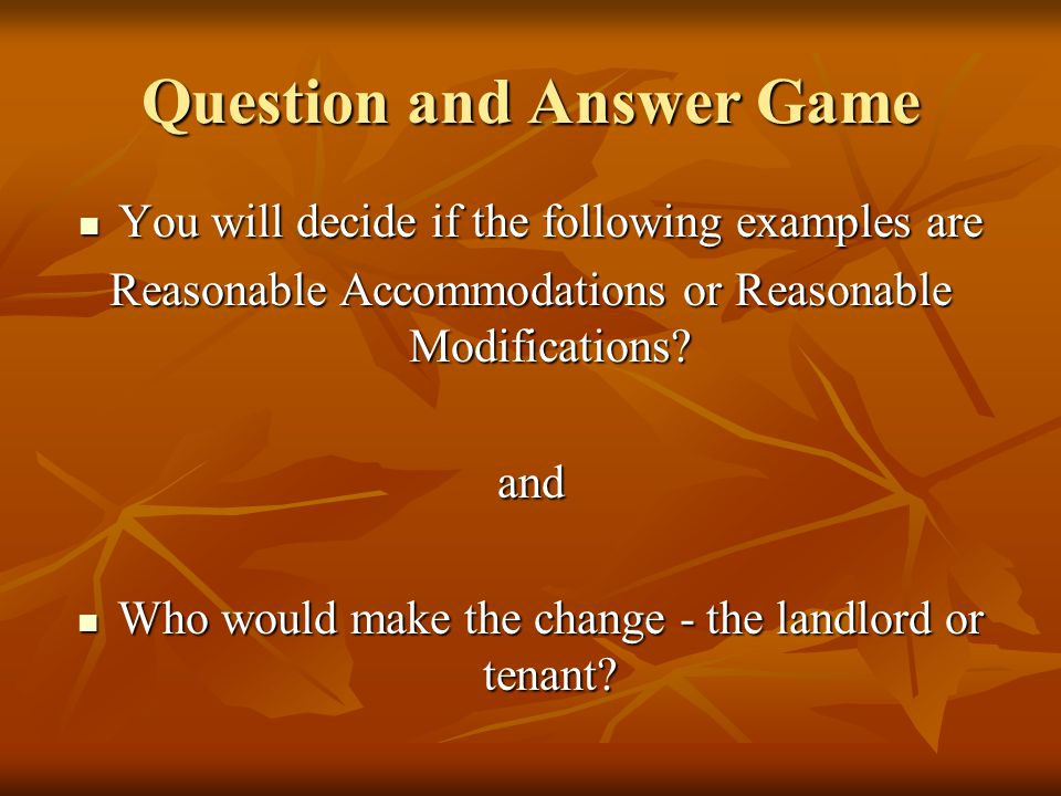 Question and Answer Game You will decide if the following examples are You will decide if the following examples are Reasonable Accommodations or Reasonable Modifications.