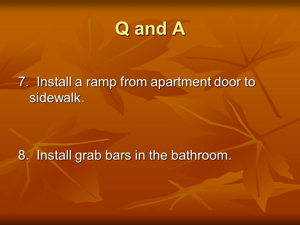 Q and A 7. Install a ramp from apartment door to sidewalk. 8. Install grab bars in the bathroom.