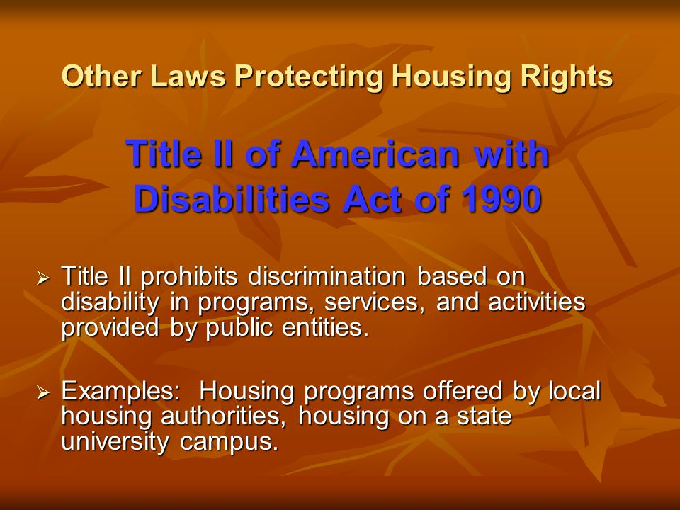 Other Laws Protecting Housing Rights Title II of American with Disabilities Act of 1990  Title II prohibits discrimination based on disability in programs, services, and activities provided by public entities.