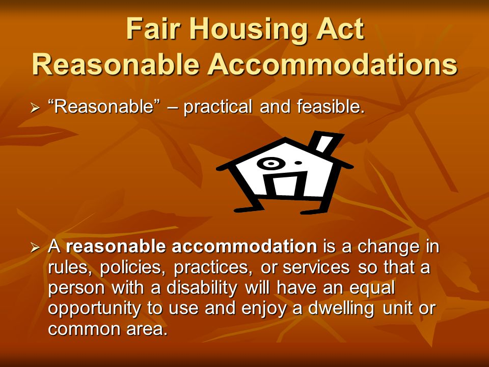 Fair Housing Act Reasonable Accommodations  Reasonable – practical and feasible.