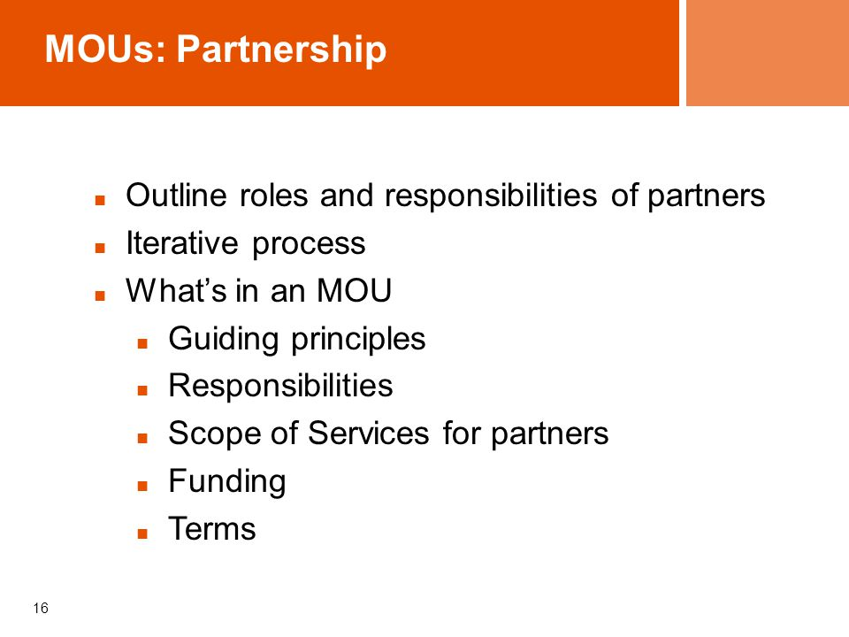 16 MOUs: Partnership Outline roles and responsibilities of partners Iterative process What's in an MOU Guiding principles Responsibilities Scope of Services for partners Funding Terms