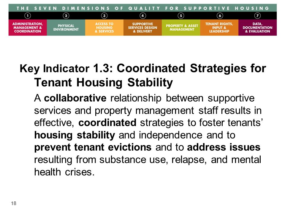 18 Key Indicator 1.3: Coordinated Strategies for Tenant Housing Stability A collaborative relationship between supportive services and property management staff results in effective, coordinated strategies to foster tenants' housing stability and independence and to prevent tenant evictions and to address issues resulting from substance use, relapse, and mental health crises.