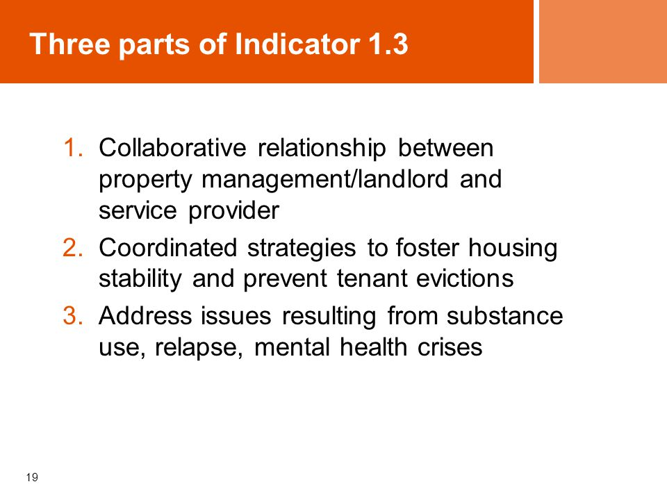 19 Three parts of Indicator Collaborative relationship between property management/landlord and service provider 2.Coordinated strategies to foster housing stability and prevent tenant evictions 3.Address issues resulting from substance use, relapse, mental health crises
