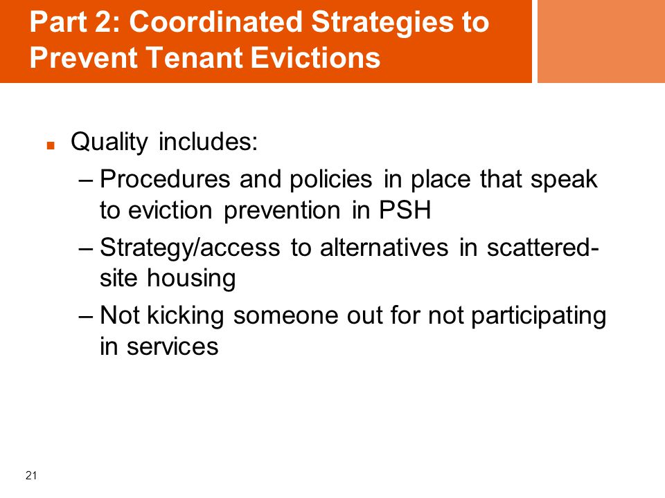 21 Part 2: Coordinated Strategies to Prevent Tenant Evictions Quality includes: –Procedures and policies in place that speak to eviction prevention in PSH –Strategy/access to alternatives in scattered- site housing –Not kicking someone out for not participating in services