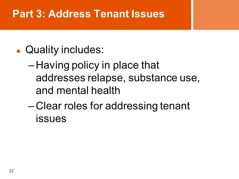 22 Part 3: Address Tenant Issues Quality includes: –Having policy in place that addresses relapse, substance use, and mental health –Clear roles for addressing tenant issues