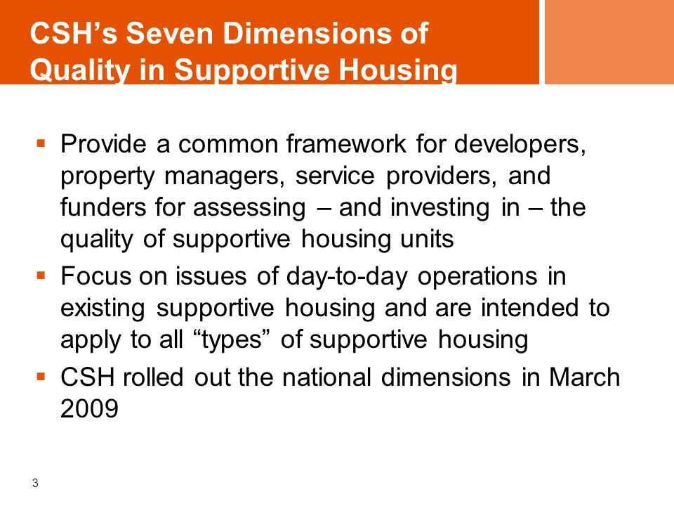 CSH's Seven Dimensions of Quality in Supportive Housing  Provide a common framework for developers, property managers, service providers, and funders for assessing – and investing in – the quality of supportive housing units  Focus on issues of day-to-day operations in existing supportive housing and are intended to apply to all types of supportive housing  CSH rolled out the national dimensions in March