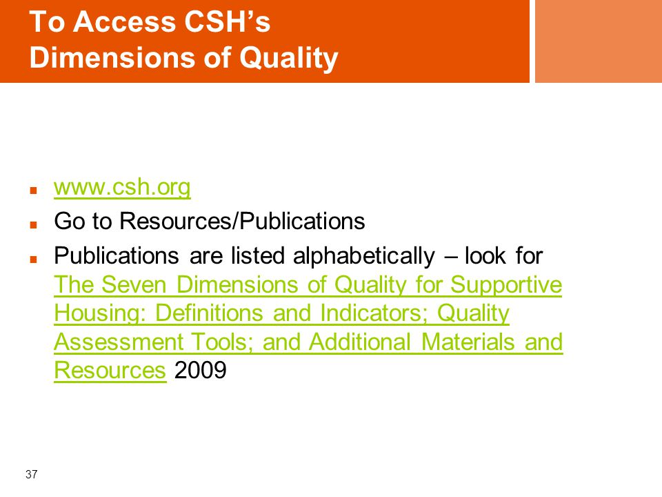 To Access CSH's Dimensions of Quality   Go to Resources/Publications Publications are listed alphabetically – look for The Seven Dimensions of Quality for Supportive Housing: Definitions and Indicators; Quality Assessment Tools; and Additional Materials and Resources 2009 The Seven Dimensions of Quality for Supportive Housing: Definitions and Indicators; Quality Assessment Tools; and Additional Materials and Resources 37