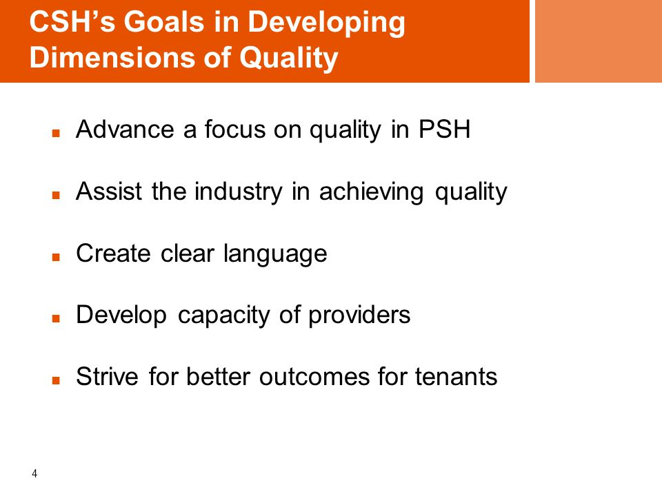 CSH's Goals in Developing Dimensions of Quality Advance a focus on quality in PSH Assist the industry in achieving quality Create clear language Develop capacity of providers Strive for better outcomes for tenants 4