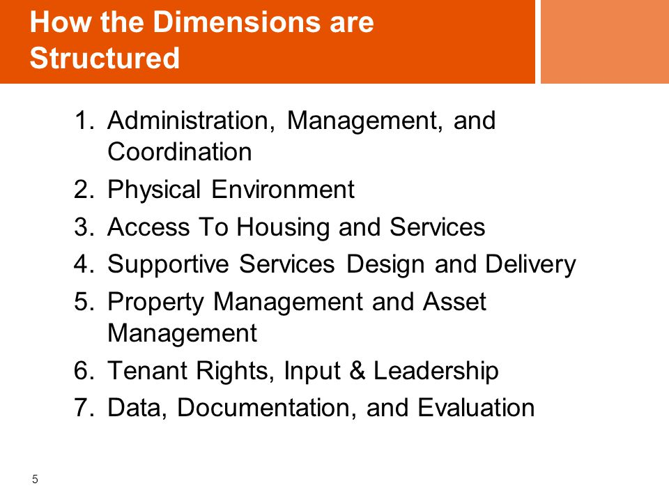 How the Dimensions are Structured 1.Administration, Management, and Coordination 2.Physical Environment 3.Access To Housing and Services 4.Supportive Services Design and Delivery 5.Property Management and Asset Management 6.Tenant Rights, Input & Leadership 7.Data, Documentation, and Evaluation 5
