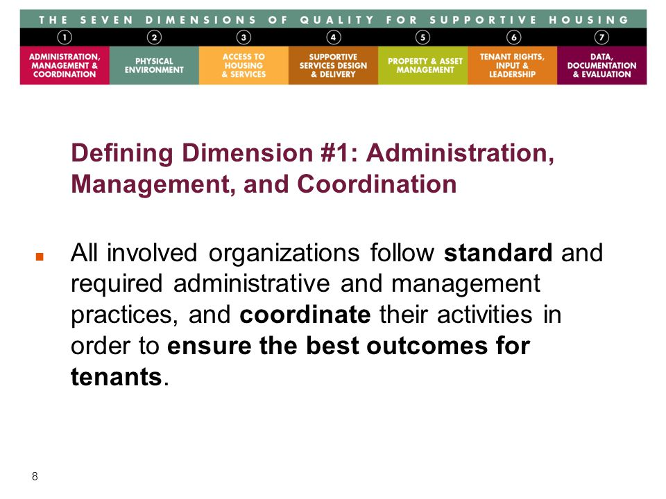 8 Defining Dimension #1: Administration, Management, and Coordination All involved organizations follow standard and required administrative and management practices, and coordinate their activities in order to ensure the best outcomes for tenants.