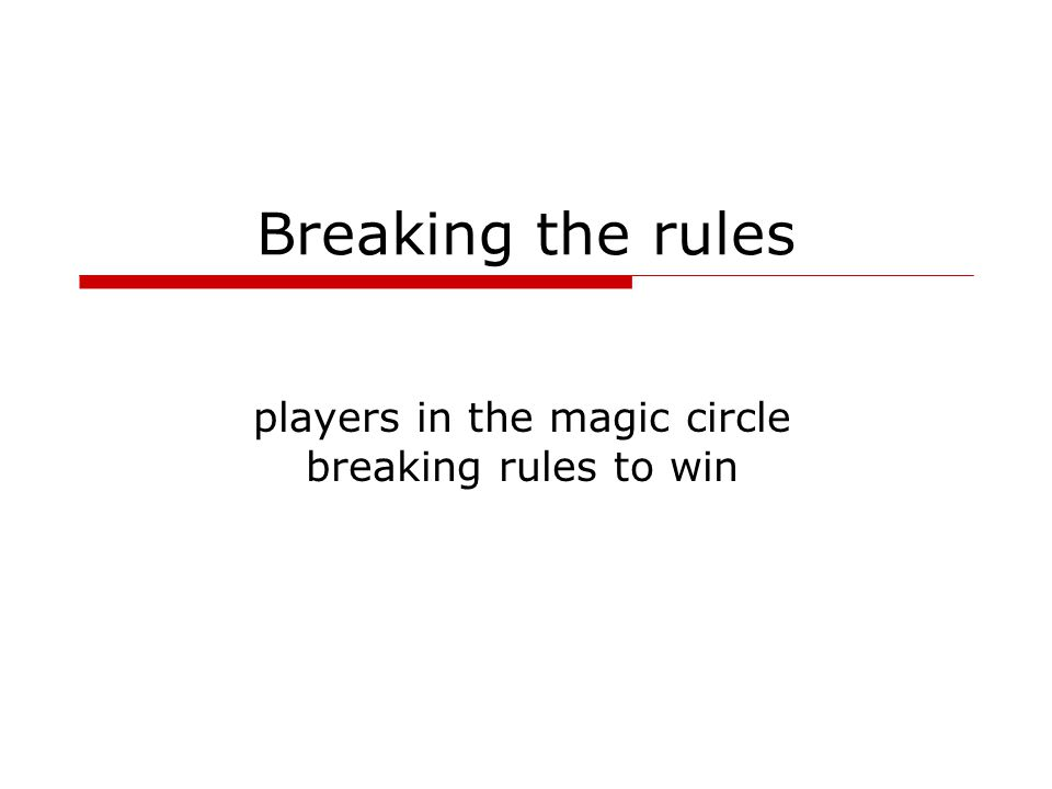 Breaking the rules players in the magic circle breaking rules to win