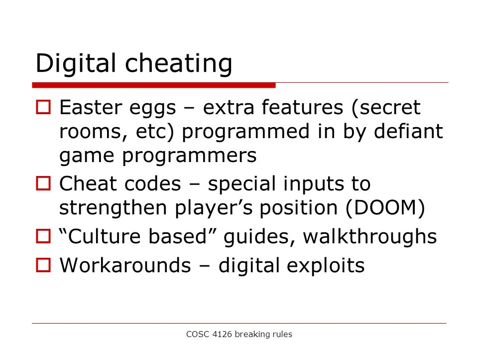 COSC 4126 breaking rules Digital cheating  Easter eggs – extra features (secret rooms, etc) programmed in by defiant game programmers  Cheat codes – special inputs to strengthen player's position (DOOM)  Culture based guides, walkthroughs  Workarounds – digital exploits
