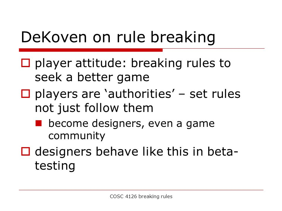 COSC 4126 breaking rules DeKoven on rule breaking  player attitude: breaking rules to seek a better game  players are 'authorities' – set rules not just follow them become designers, even a game community  designers behave like this in beta- testing