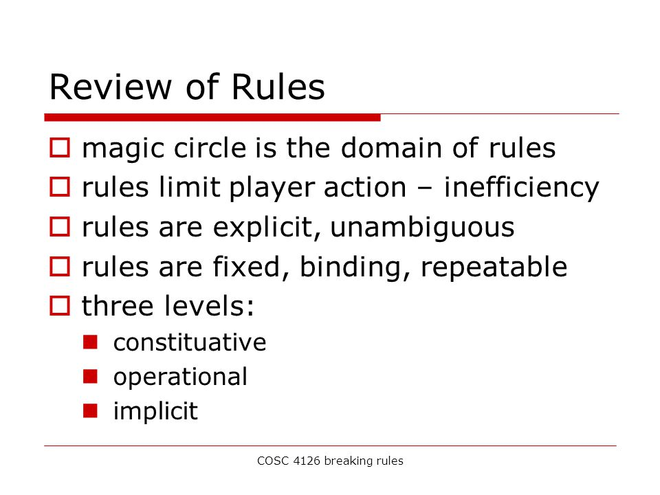 COSC 4126 breaking rules Review of Rules  magic circle is the domain of rules  rules limit player action – inefficiency  rules are explicit, unambiguous  rules are fixed, binding, repeatable  three levels: constituative operational implicit