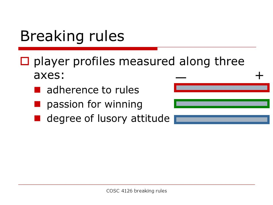 COSC 4126 breaking rules Breaking rules  player profiles measured along three axes: adherence to rules passion for winning degree of lusory attitude — +